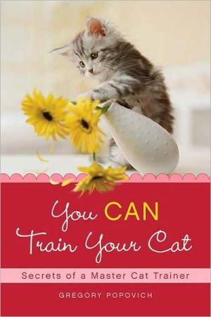 You Can Train Your Cat: Secrets of a Master Cat Trainer book written by Gregory Popovich