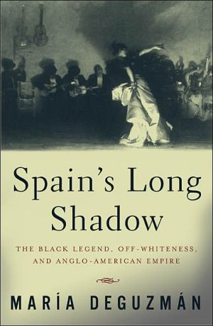 Spain's Long Shadow: The Black Legend, Off-Whiteness, and Anglo-American Empire written by Maria DeGuzman