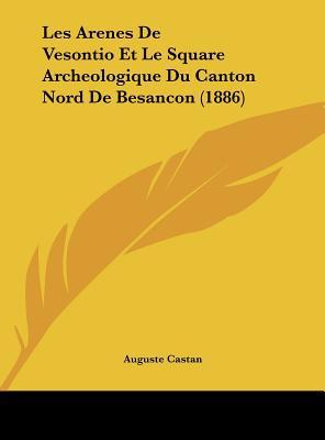 Les Arenes de Vesontio Et Le Square Archeologique Du Canton Nord de Besancon (1886) written by Castan, Auguste