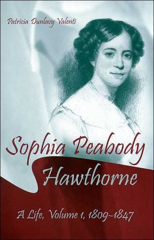 Sophia Peabody Hawthorne: A Life, Volume 1, 1809-1847 book written by Patricia Dunlavy Valenti