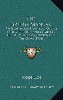 The Bridge Manual: An Illustrated Practical Course of Instruction and Complete Guide to the Conventions of the Game (1904) written by Doe, John