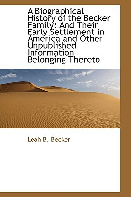 A Biographical History of the Becker Family: And Their Early Settlement in America and Other... written by Leah B. Becker