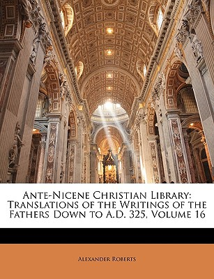 Ante-Nicene Christian Library: Translations of the Writings of the Fathers Down to A.D. 325, Volume 16 book written by Roberts, Alexander