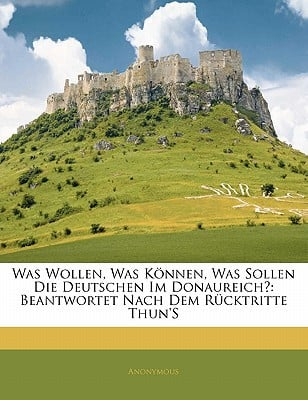 Was Wollen, Was Knnen, Was Sollen Die Deutschen Im Donaureich?: Beantwortet Nach Dem Rcktritte Thun's book written by Anonymous