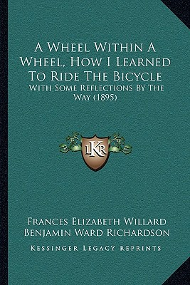 A Wheel Within a Wheel, How I Learned to Ride the Bicycle: With Some Reflections by the Way (1895) written by Willard, Frances Elizabeth , Richardson, Benjamin Ward