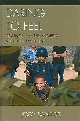 Daring to Feel: Violence, the News Media, and Their Emotions book written by Jody Santos