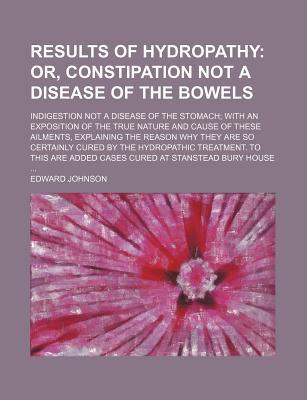Results of Hydropathy; Or, Constipation Not a Disease of the Bowels. Indigestion Not a Disease of the Stomach; With an Exposition of the True book written by Johnson, Edward