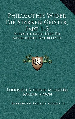 Philosophie Wider Die Starken Geister, Part 1-3: Betrachtungen Uber Die Menschliche Natur (1771) written by Muratori, Lodovico Antonio , Simon, Jordan