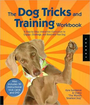 Dog Tricks Workbook: A Step-by-Step Interactive Curriculum to Engage, Challenge, and Bond with Your Dog book written by Kyra Sundance