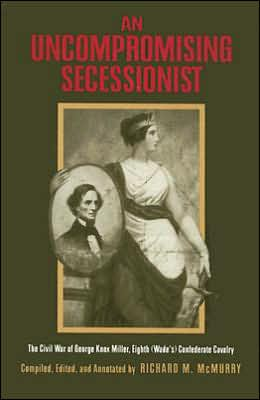 An Uncompromising Secessionist: The Civil War of George Knox Miller, Eighth (Wade's) Confederate Cavalry book written by George Knox Miller