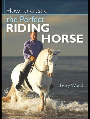 How to Create the Perfect Riding Horse book written by Perry Wood