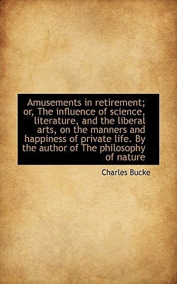 Amusements in retirement; or, The influence of science, literature, and the liberal arts, on... book written by Charles Bucke