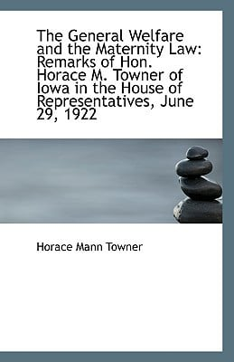 The General Welfare and the Maternity Law: Remarks of Hon. Horace M. Towner of Iowa in the H... written by Horace Mann Towner