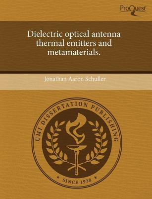 Dielectric Optical Antenna Thermal Emitters and Metamaterials. written by Jonathan Aaron Schuller