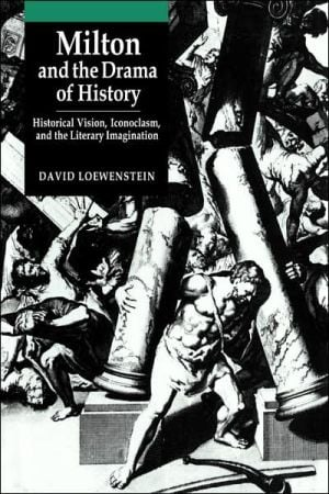 Milton and the Drama of History: Historical Vision, Iconoclasm, and the Literary Imagination book written by David Loewenstein
