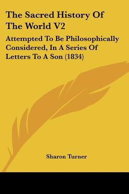The Sacred History Of The World V2: Attempted To Be Philosophically Considered, In A Series ... written by Sharon Turner