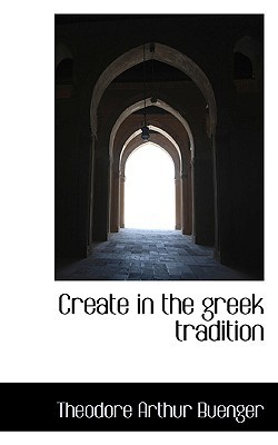 Create in the Greek Tradition book written by Theodore Arthur Buenger