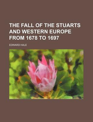 The Fall of the Stuarts and Western Europe from 1678 to 1697 book written by Hale, Edward