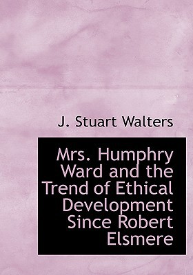 Mrs. Humphry Ward and the Trend of Ethical Development Since Robert Elsmere written by Walters, J. Stuart