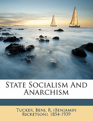 State Socialism and Anarchism book written by TUCKER, BENJ. R. BE , Tucker, Benj R.