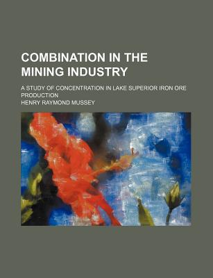 Combination in the Mining Industry; A Study of Concentration in Lake Superior Iron Ore Production written by Mussey, Henry Raymond