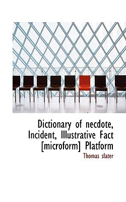 Dictionary of Necdote, Incident, Illustrative Fact [Microform] Platform book written by Slater, Thomas