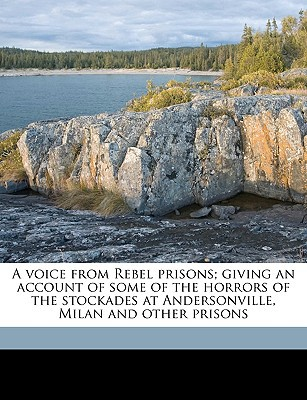 A Voice from Rebel Prisons; Giving an Account of Some of the Horrors of the Stockades at Andersonville, Milan and Other Prisons book written by Anonymous