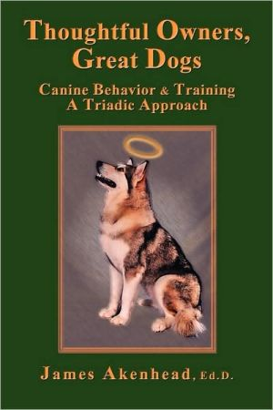 Thoughtful Owners, Great Dogs: Canine Behavior & Training A Triadic Approcah book written by James Akenhead