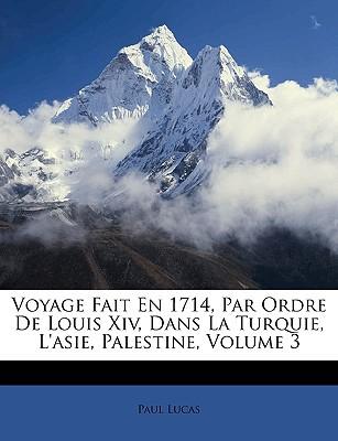 Voyage Fait En 1714, Par Ordre de Louis XIV, Dans La Turquie, L'Asie, Palestine, Volume 3 book written by Lucas, Paul