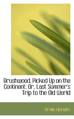 Brushwood, Picked Up on the Continent: Or, Last Summer's Trip to the Old World written by Horwitz, Orville