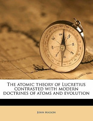 The Atomic Theory of Lucretius Contrasted with Modern Doctrines of Atoms and Evolution book written by John Masson , Masson, John