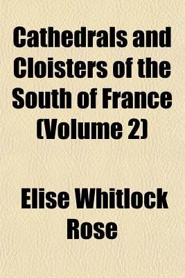 Cathedrals and Cloisters of the South of France (Volume 2) written by Rose, Elise Whitlock