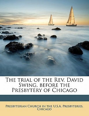 The Trial of the REV. David Swing, Before the Presbytery of Chicago written by Presbyterian Church in the U. S. a. Pres