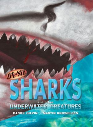 Life-Size Sharks and Other Underwater Creatures book written by Daniel Gilpin