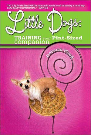 Little Dogs Training Your Pint Size Companion book written by Deborah Wood