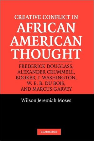 Creative Conflict in African American Thought: Frederick Douglass, Alexander Crummell, Booker T. Washington, W. E. B. Du Bois, and Marcus Garvey book written by Wilson Jeremiah Moses