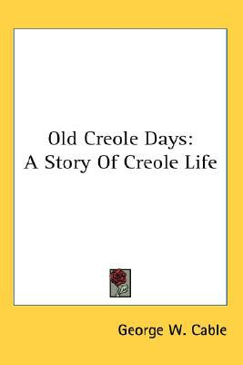 Old Creole Days : A Story of Creole Life book written by George W. Cable