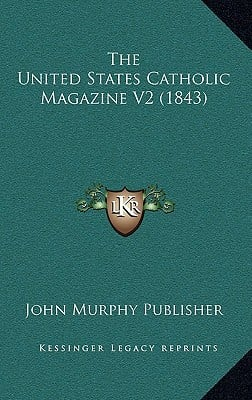 The United States Catholic Magazine V2 (1843) written by John Murphy Publisher