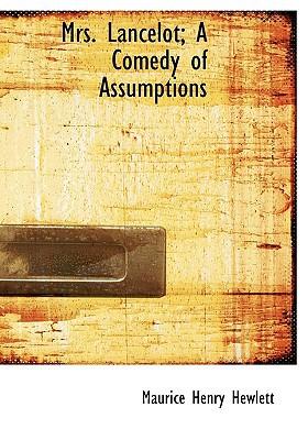 Mrs. Lancelot; A Comedy of Assumptions written by Hewlett, Maurice Henry