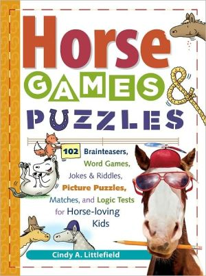 Horse Games and Puzzles for Kids : 102 Brainteasers, Word Games, Jokes and Riddles, Picture Puzzlers, Matches and Logic Tests for Horse-Loving Kids book written by Cindy A. Littlefield, Littlefield