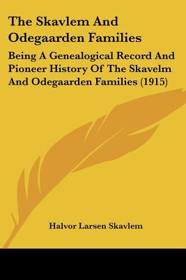 The Skavlem And Odegaarden Families: Being A Genealogical Record And Pioneer History Of The ... written by Halvor Larsen Skavlem