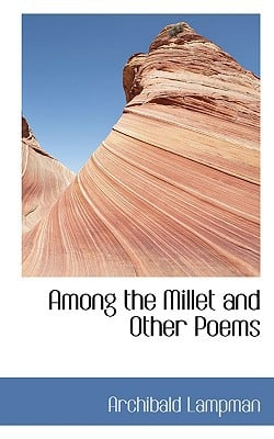 Among the Millet and Other Poems book written by Lampman, Archibald
