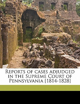 Reports of Cases Adjudged in the Supreme Court of Pennsylvania [1814-1828] book written by Sergeant, Thomas , Rawle, William, Jr.