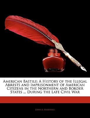 American Bastile: A History of the Illegal Arrests and Imprisonment of American Citizens in ... book written by John A. Marshall