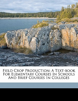 Field Crop Production; A Text-Book for Elementary Courses in Schools and Brief Courses in Colleges book written by 1886-, LIVINGSTON, G , 1886-, Livingston George