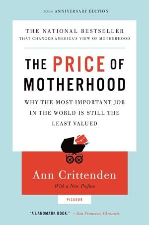 The Price of Motherhood: Why the Most Important Job in the World Is Still the Least Valued book written by Ann Crittenden