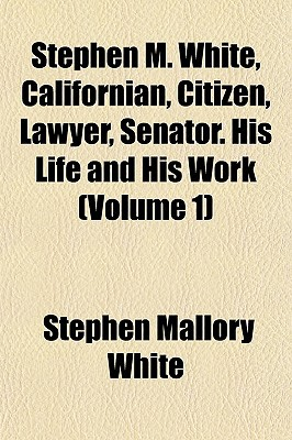 Stephen M. White, Californian, Citizen, Lawyer, Senator. His Life and His Work (Volume 1) written by White, Stephen Mallory