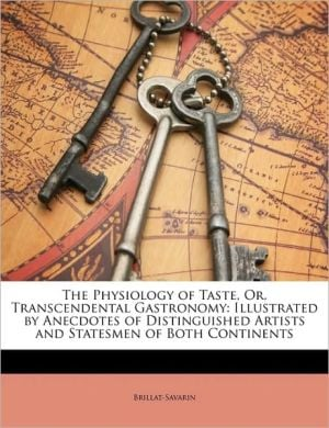 The Physiology Of Taste, Or, Transcendental Gastronomy book written by Brillat-Savarin