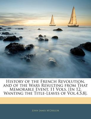 History of the French Revolution, and of the Wars Resulting from That Memorable Event. 11 Vo... written by John James M'Gregor
