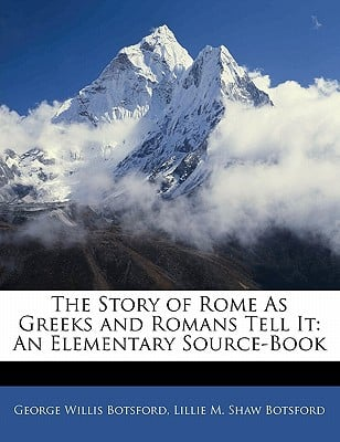 The Story of Rome as Greeks and Romans Tell It: An Elementary Source-Book book written by Botsford, George Willis , Botsford, Lillie M. Shaw